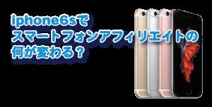 iphone6sでスマートフォンアフィリエイトの何が変わる