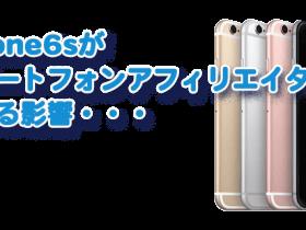 iphone6sがスマートフォンアフィリエイターに与える影響